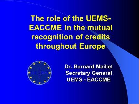 Dr. Bernard Maillet Secretary General UEMS - EACCME Update ...
