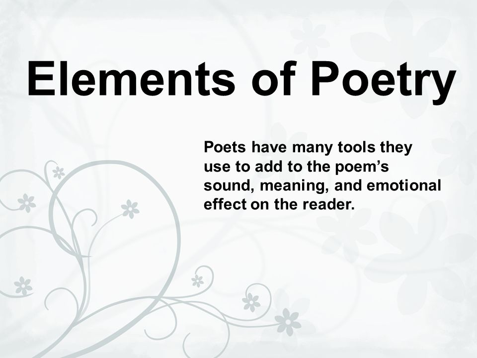 Elements of Poetry Poets have many tools they use to add