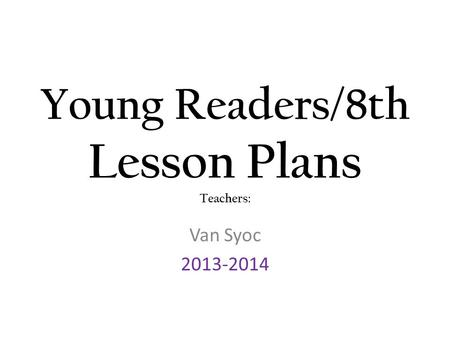 Young Readers/8 th Lesson Plans Teachers: Ms. Van Syoc ppt