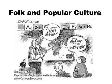 Folk and Popular Culture What is it? What is it? Where do