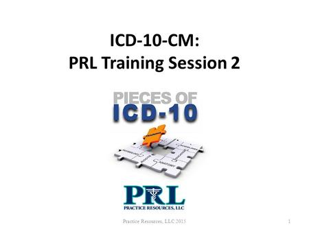 ICD-10-CM: PRL Training Session 6 Practice Resources, LLC