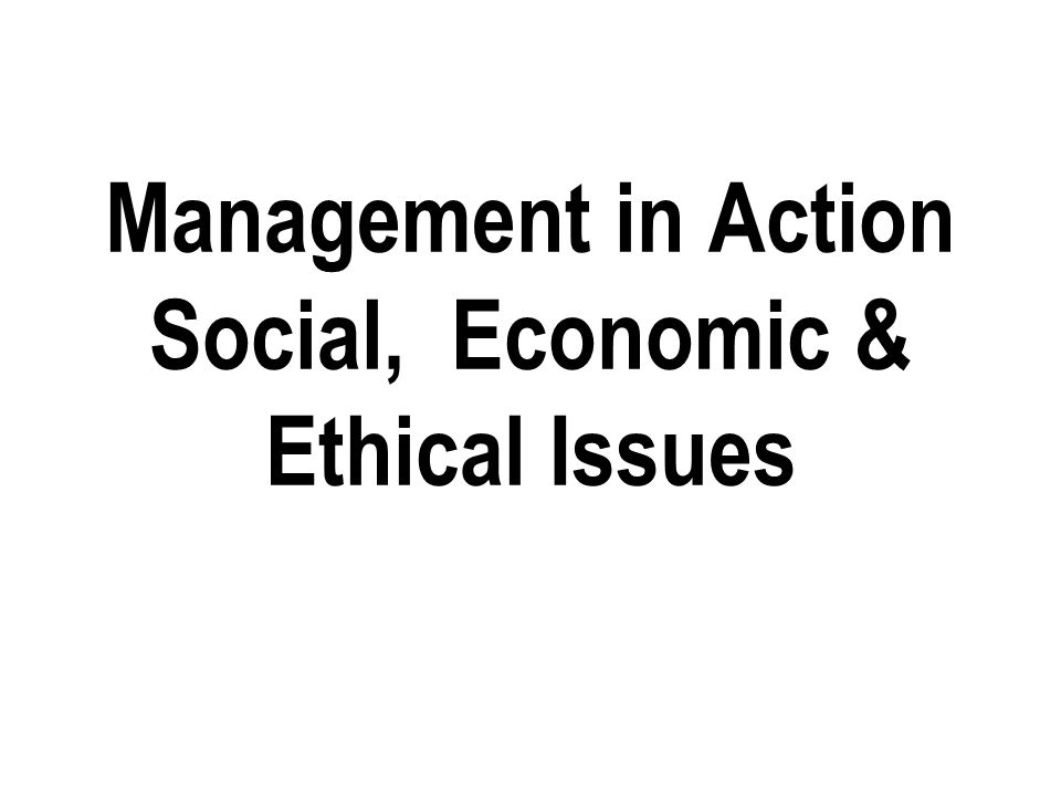 Management in Action Social, Economic & Ethical Issues