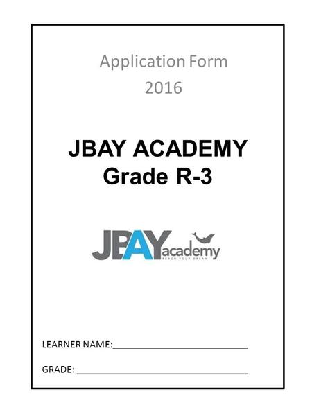 JBAY ACADEMY Grade 8-12 Application Form 2016 LEARNER NAME