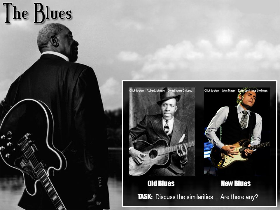 Sweet home chicago is a 12 bar blues in the key of e. Old Bluesnew Blues Click To Play Robert Johnson Sweet Home Chicago Click To Play John Mayer Everyday I Have The Blues Task Discuss The Similarities Ppt Download