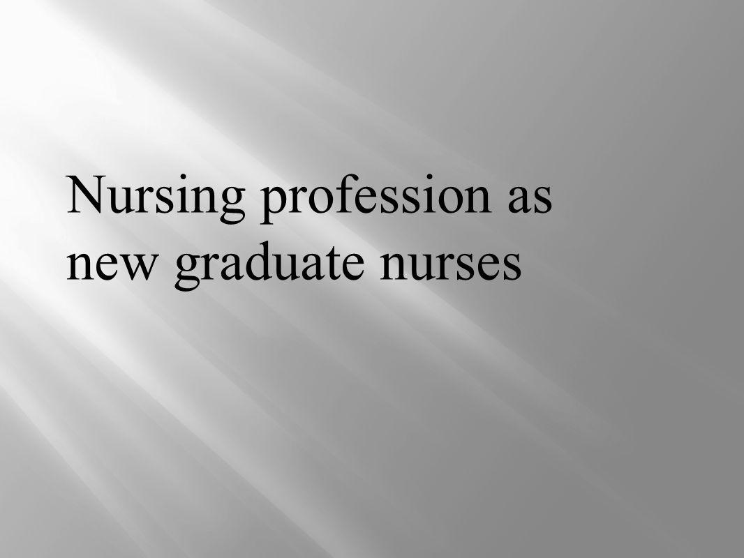 Nursing profession as new graduate nurses  ppt video online download