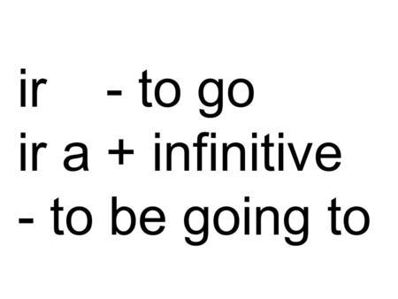The Verb IR + A + Infinitive REGULAR VERBS Verbs whose