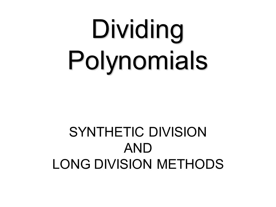 Dividing Polynomials SYNTHETIC DIVISION AND LONG DIVISION