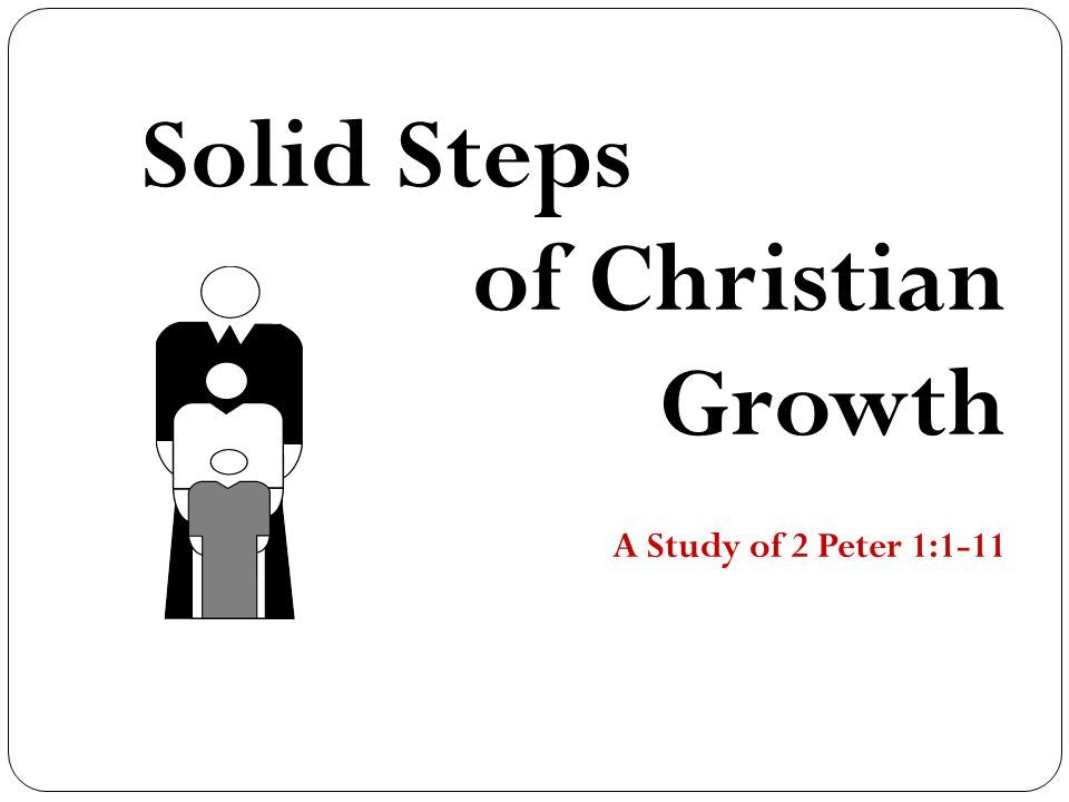 Solid Steps of Christian Growth A Study of 2 Peter 1: ppt