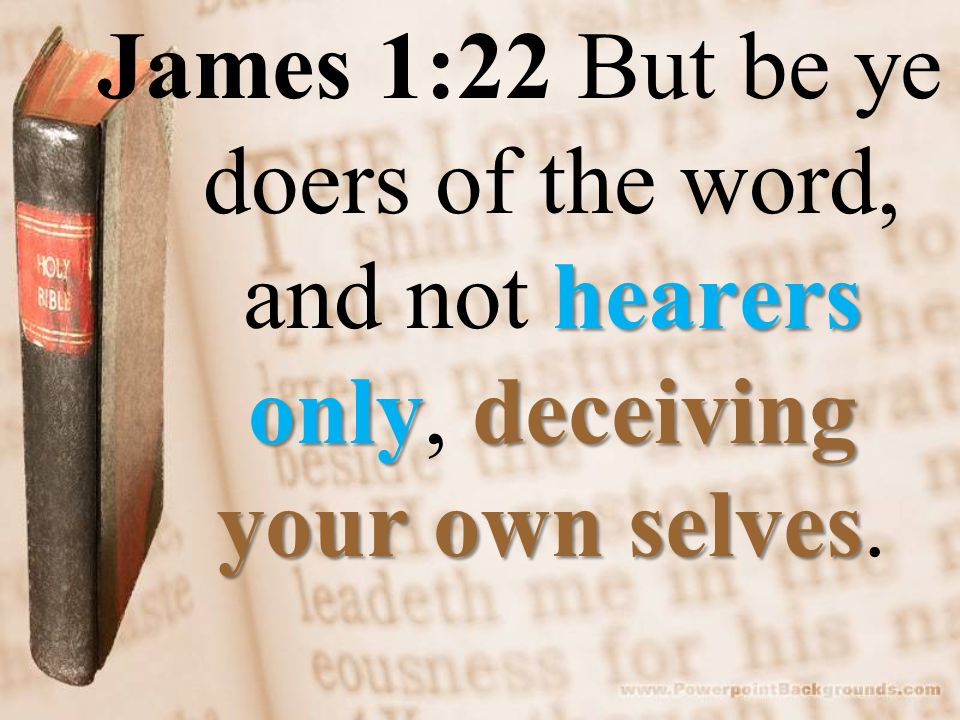 Image result for 22 But be ye doers of the word, and not hearers only, deceiving your own selves.