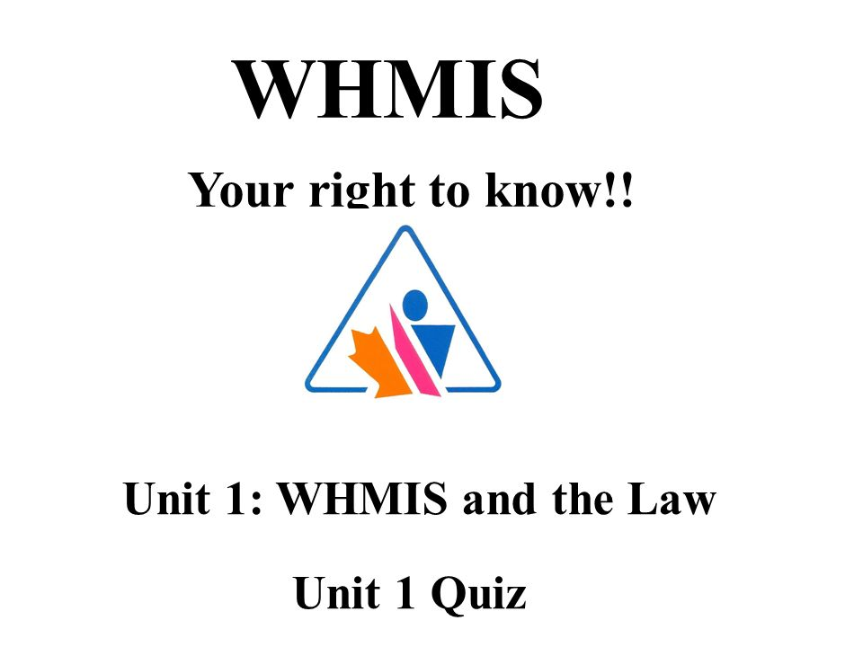 WHMIS Your right to know!! Unit 1: WHMIS and the Law