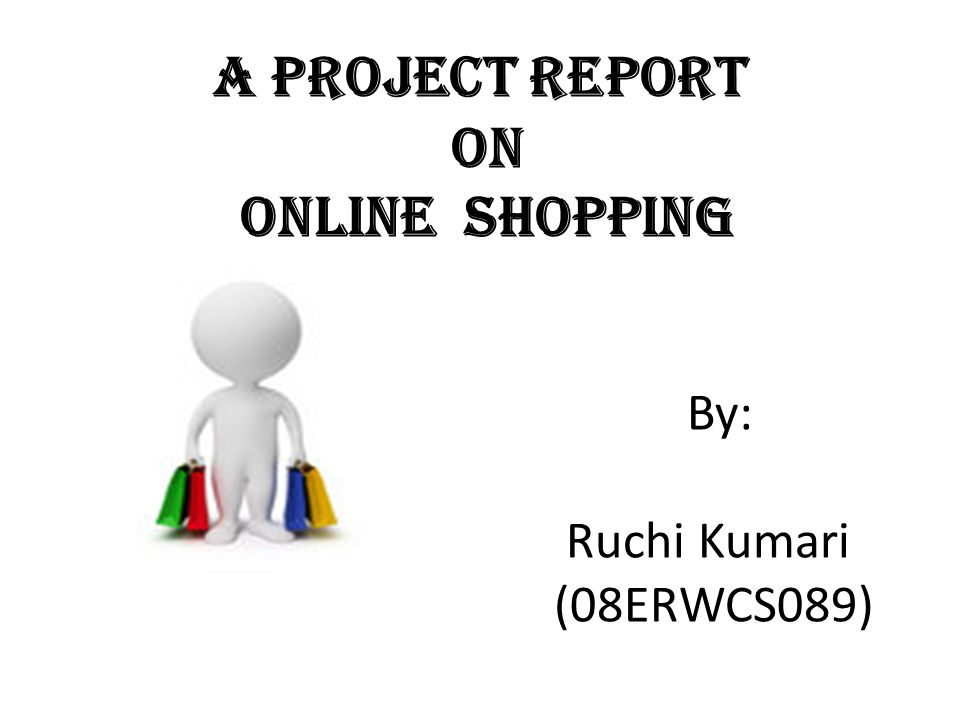A Project Report On Online Shopping By: Ruchi Kumari (08ERWCS089 ...