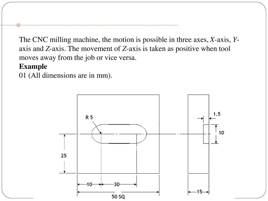 hight resolution of 39 the cnc milling machine the motion is possible in three axes x axis y axis and z axis the movement of z axis is taken as positive when tool moves