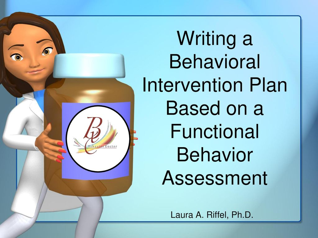 Writing A Behavioral Intervention Plan Based On A Functional Behavior  Assessment Laura A. Riffel, Ph.d.