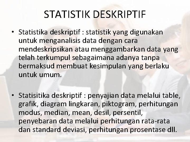 Bila sebelumnya anda telah memahami pengertian statistik, seharusnya anda juga sudah sedikit mengenal bagaimana statistik deskriptif. Statistik Deskriptif Statistik Deskriptif Statistika Deskriptif Statistik Yang