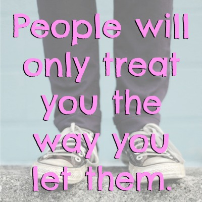 People will only treat you the way you let them