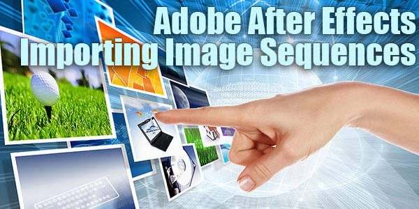 Adobe After Effects Quick Tip - Importing Image Sequences