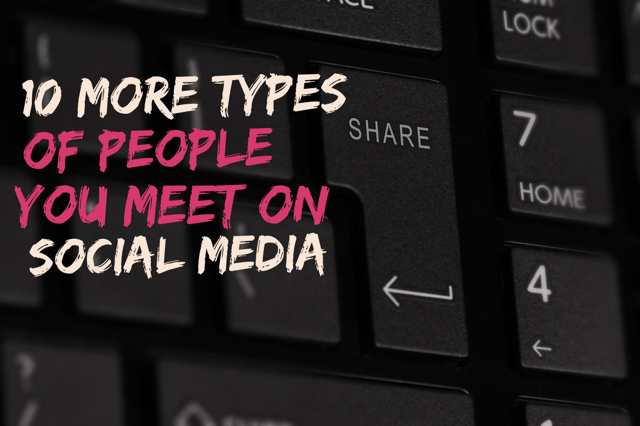 10 more types of people you meet on social media