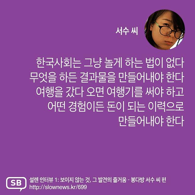 한국사회는 그냥 놀게 하는 법이 없다. 무엇을 하든 결과물을 만들어내야 한다. 여행을 갔다 오면 여행기를 써야 하고 어떤 경험이든 돈이 되는 이력으로 만들어내야 한다.