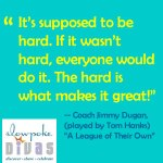 """""""It's supposed to be hard. If it wasn't hard, everyone would do it. The hard is what makes it great"""" - quote by Tom Hanks in the movie """"A League of Their Own"""""""