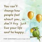 Quote: You can't change how people feel about you, so don't try. Just live your life and be happy.