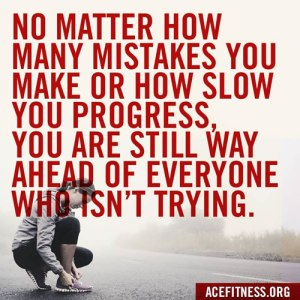 No matter how many mistakes you make or how slow your progress, you are still way ahead of everyone who isn't trying. Quote from ACEFitness.org