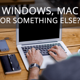 Windows, Mac or Something Else?
