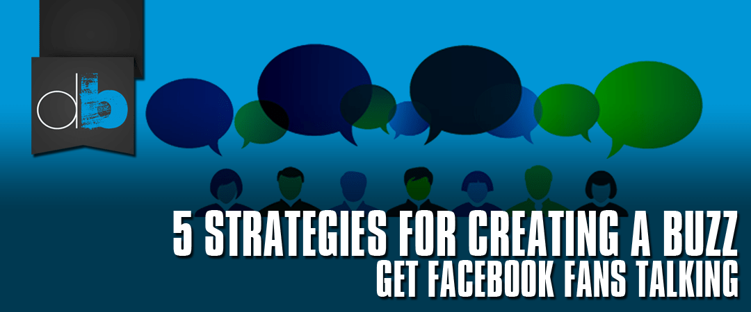 5 Strategies for Creating Buzz on Facebook