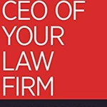 How to Be the CEO of Your Law Firm – Instead of an Overworked Attorney Without a Life