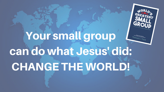 Your small group can do what Jesus' did - Change the World!