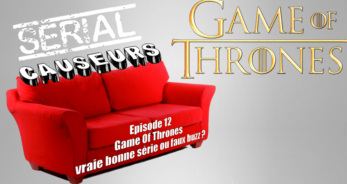 game of thrones - Serial Causeurs parle de Game Of Thrones
