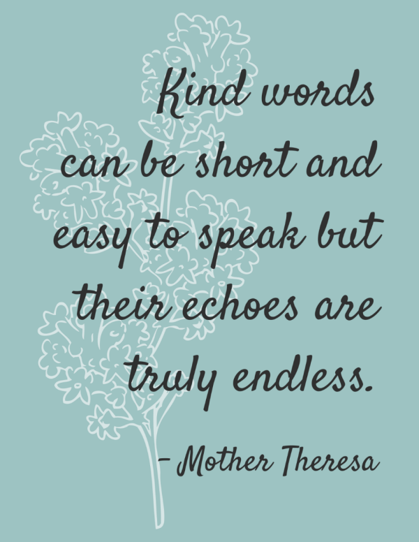 Kind words can be short and easy to speak but their echoes are truly endless.
