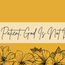 Be Patient, God Is Not Done