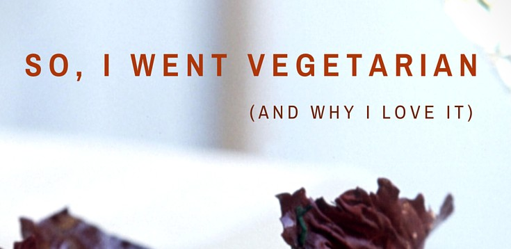 So, I Went Vegetarian (And Why I Love It)