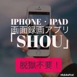 脱獄なしでiPhone・iPadの画面を録画できる「shou」(iOS9対応)