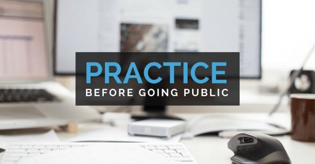 Practice before going public.