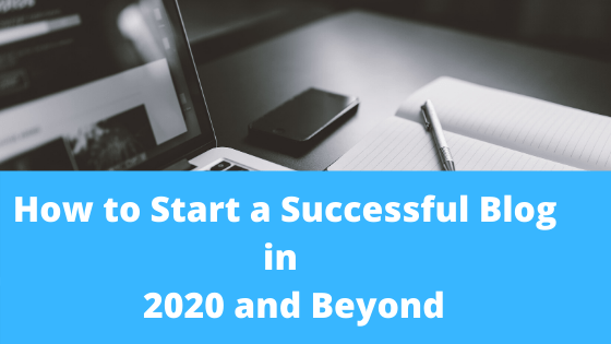 How to Start a Successful Blog in 2020 and Beyond