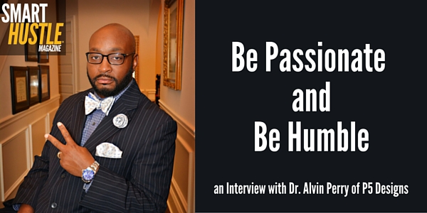 Be Passionate and Humble Business Advice from Dr. Alvin Perry of P5 Designs