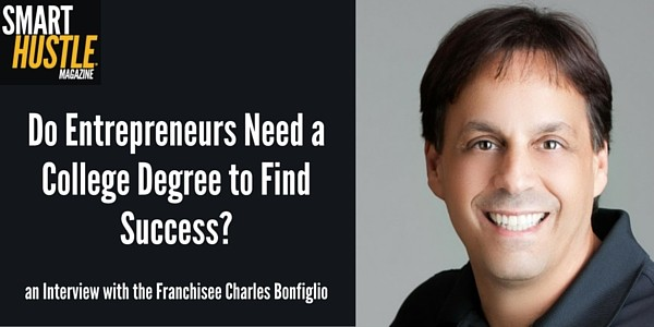 Do Entrepreneurs Need a College Degree? An Interview with Entrepreneur and Franchisee Charles Bonfiglio