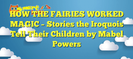 HOW THE FAIRIES WORKED MAGIC – Stories the Iroquois Tell Their Children by Mabel Powers