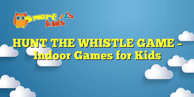 HUNT THE WHISTLE GAME – Indoor Games for Kids