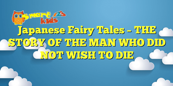 Japanese Fairy Tales – THE STORY OF THE MAN WHO DID NOT WISH TO DIE