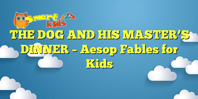 THE DOG AND HIS MASTER'S DINNER – Aesop Fables for Kids