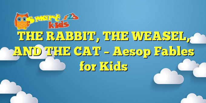 THE RABBIT, THE WEASEL, AND THE CAT – Aesop Fables for Kids