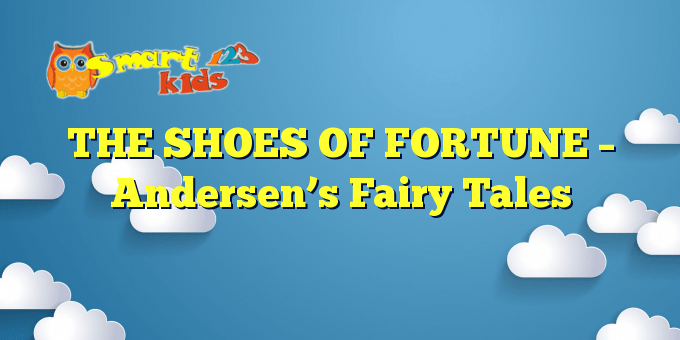 THE SHOES OF FORTUNE – Andersen's Fairy Tales