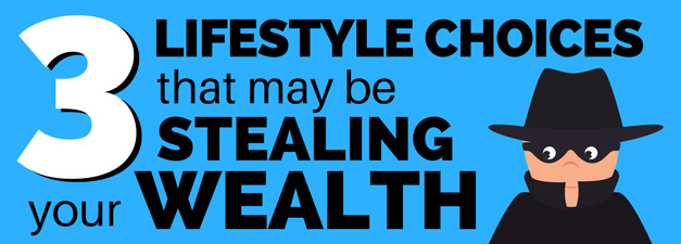Three Lifestyle Choices that May Be Killing Your Wealth