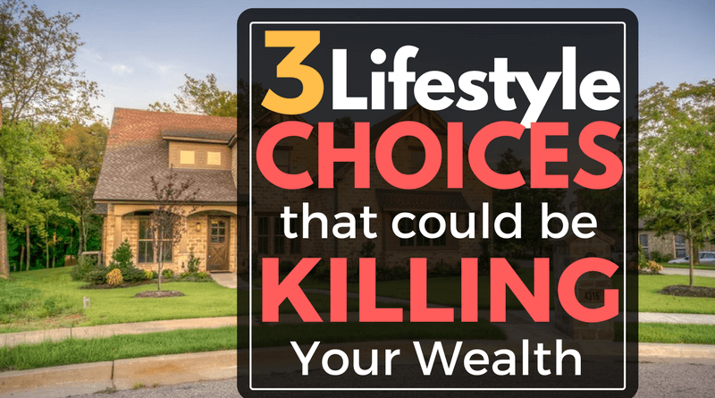 Three Lifestyle Choices that Kill Your Wealth