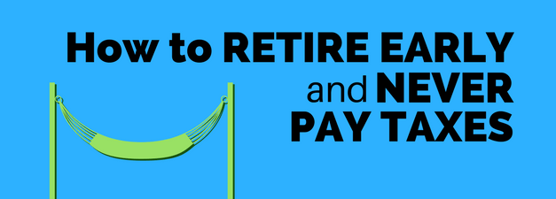 How to Retire Early and Never Pay Taxes (Yes, It's Legal and Possible)