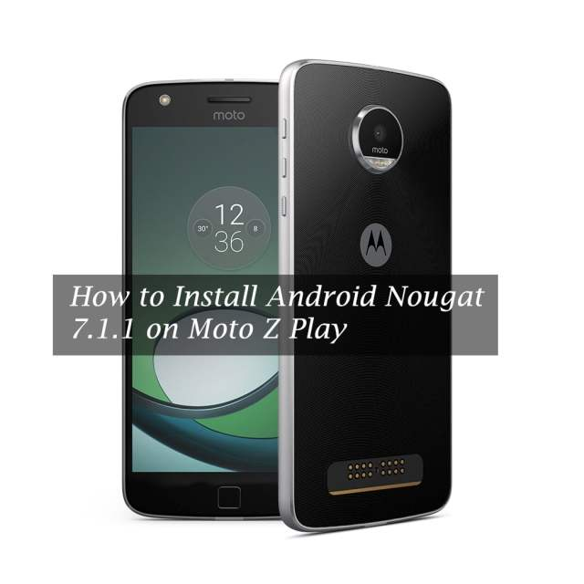 How to Install Android Nougat 7.1.1 on Moto Z Play (Updating Guide)