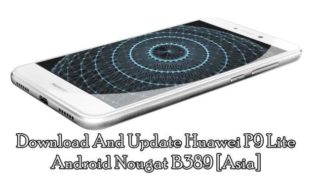 Download And Update Huawei P9 Lite Android Nougat B389 [Asia]