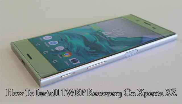 How to Install TWRP Recovery on Xperia XZ